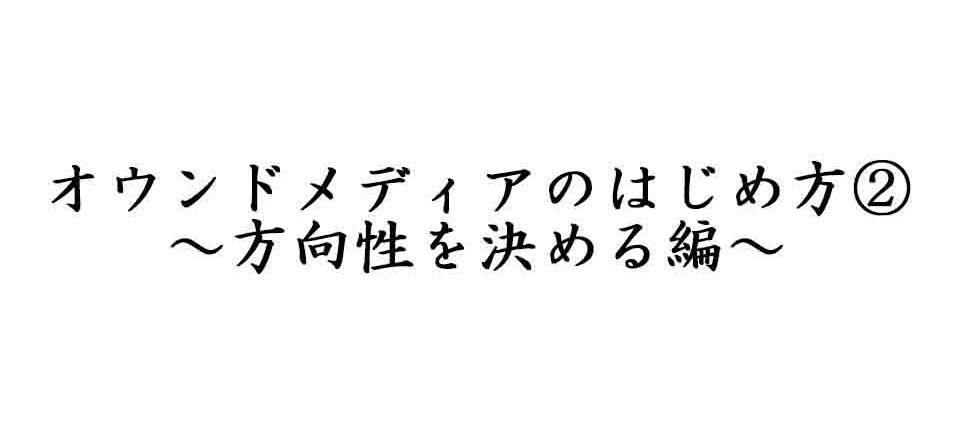 オウンドメディアの始め方~方向性を決める篇~